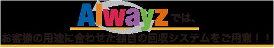Alwayz(オルウェイズ) グループでは、お客様の用途に合わせた独自の回収システムをご用意!!